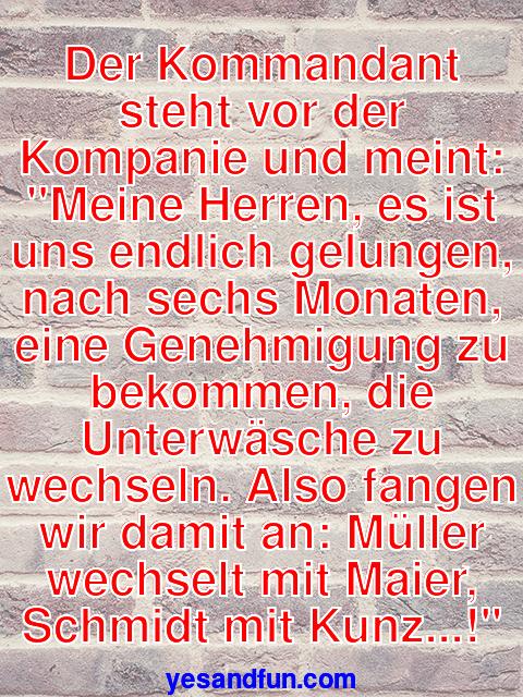 Der Kommandant steht vor der Kompanie und meint: Meine Herren, es ist uns endlich gelungen, nach sechs Monaten, eine Genehmigung zu bekommen, die Unterwäsche zu wechseln. Also fangen wir damit an: Müller wechselt mit Maier, Schmidt mit Kunz...!