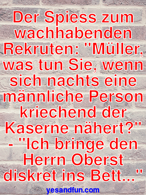 Der Spiess zum wachhabenden Rekruten: Müller, was tun Sie, wenn sich nachts eine männliche Person kriechend der Kaserne nähert? - Ich bringe den Herrn Oberst diskret ins Bett...
