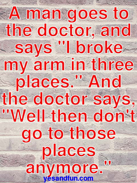 A man goes to the doctor, and says I broke my arm in three places. And the doctor says, Well then dont go to those places anymore.