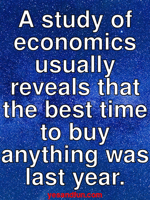 A study of economics usually reveals that the best time to buy anything was last year.