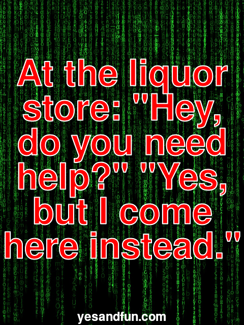 At the liquor store: Hey, do you need help? Yes, but I come here instead.