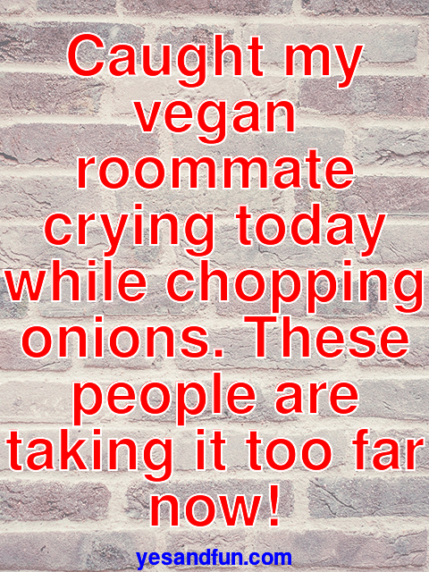 Caught my vegan roommate crying today while chopping onions. These people are taking it too far now!