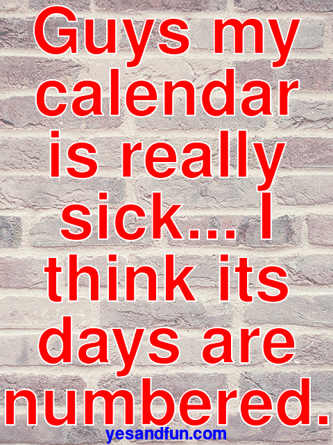 Guys my calendar is really sick... I think its days are numbered.