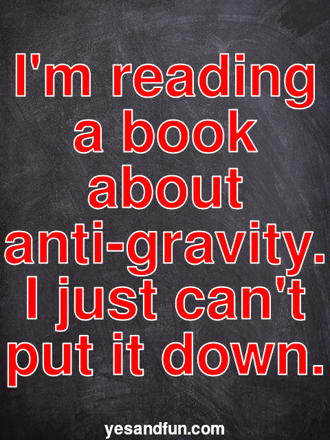 Im reading a book about anti-gravity. I just cant put it down.