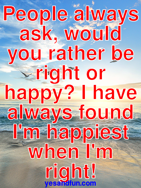 People always ask, would you rather be right or happy? I have always found Im happiest when Im right!