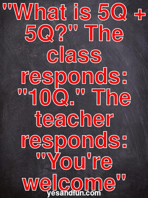 What is 5Q + 5Q? The class responds: 10Q. The teacher responds: Youre welcome