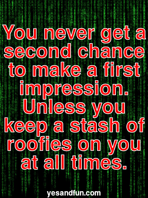 You never get a second chance to make a first impression. Unless you keep a stash of roofies on you at all times.