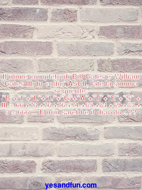 Il nome completo di Bill Gates e William Gates III. In codici ASCII, fate la somma seguente: B+I+L+L+G+A+T+E+S + III = 66 +73 +76 +76 +71 +65 +84 +69 +83 + 3 = 666 ... E non sarebbe il diavolo...??