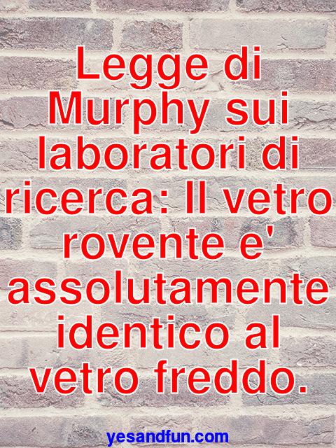 Legge di Murphy sui laboratori di ricerca: Il vetro rovente e assolutamente identico al vetro freddo.